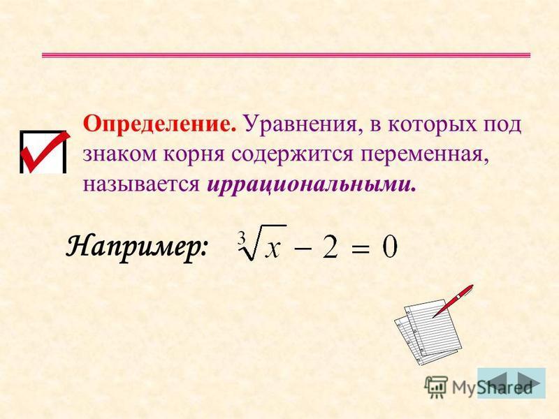 Определение. Уравнения, в которых под знаком корня содержится переменная, называется иррациональными. Например: