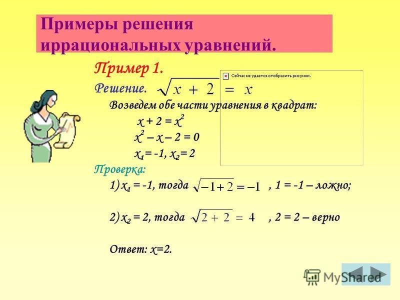Примеры решения иррациональных уравнений. Пример 1. Решение. Возведем обе части уравнения в квадрат: х + 2 = х 2 х 2 – х – 2 = 0 х 1 = -1, х 2 = 2 Проверка: 1) х 1 = -1, тогда, 1 = -1 – ложно; 2) х 2 = 2, тогда, 2 = 2 – верно Ответ: х=2.