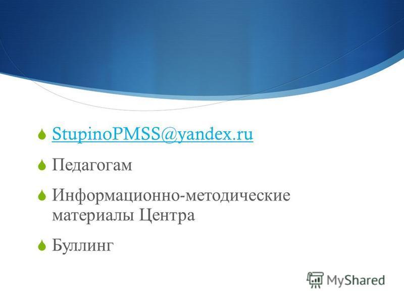 StupinoPMSS@yandex.ru Педагогам Информационно - методические материалы Центра Буллинг