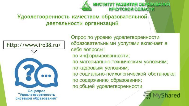 Удовлетворенность качеством образовательной деятельности организаций http://www.iro38.ru/ Опрос по уровню удовлетворенности образовательными услугами включает в себя вопросы: по информированности; по материально-техническим условиям; по кадровым усло