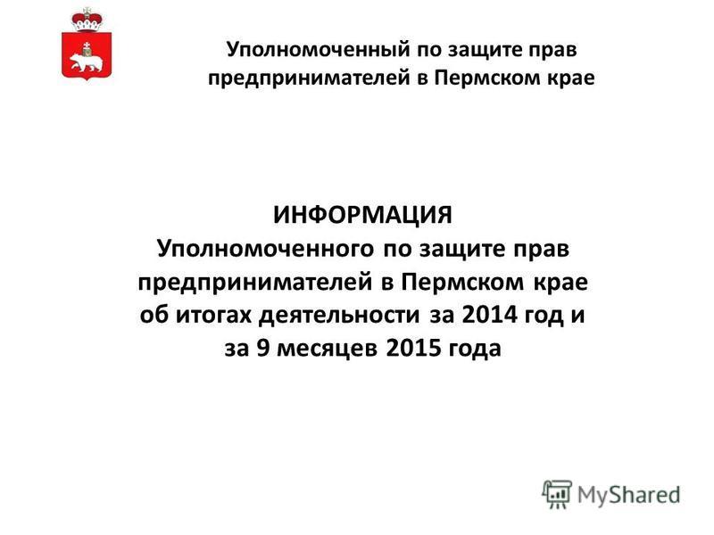 ИНФОРМАЦИЯ Уполномоченного по защите прав предпринимателей в Пермском крае об итогах деятельности за 2014 год и за 9 месяцев 2015 года Уполномоченный по защите прав предпринимателей в Пермском крае