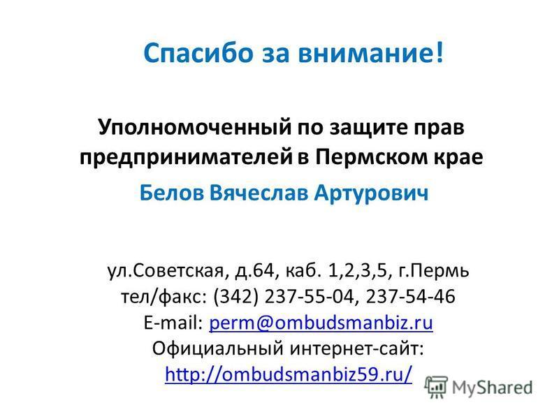 Спасибо за внимание! Уполномоченный по защите прав предпринимателей в Пермском крае Белов Вячеслав Артурович ул.Советская, д.64, каб. 1,2,3,5, г.Пермь тел/факс: (342) 237-55-04, 237-54-46 E-mail: perm@ombudsmanbiz.ruperm@ombudsmanbiz.ru Официальный и