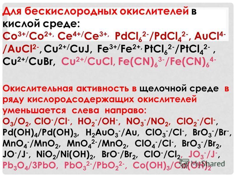 Окислительная активность в щелочной среде в ряду кислородсодержащих окислителей уменьшается слева направо: O 3 /O 2, ClO - /Cl -, HO 2 - /OH -, NO 3 - /NO 2, ClO 2 - /Cl -, Pd(OH) 4 /Pd(OH) 3, H 2 AuO 3 - /Au, ClO 3 - /Cl -, BrO 3 - /Br -, MnO 4 - /M