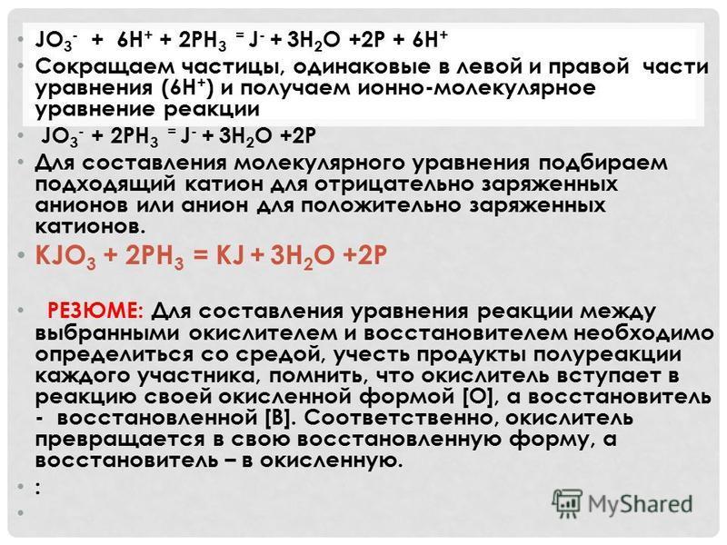 JO 3 - + 6H + + 2PH 3 = J - + 3H 2 O +2P + 6H + Cокращаем частицы, одинаковые в левой и правой части уравнения (6Н + ) и получаем ионно-молекулярное уравнение реакции JO 3 - + 2PH 3 = J - + 3H 2 O +2P Для составления молекулярного уравнения подбираем