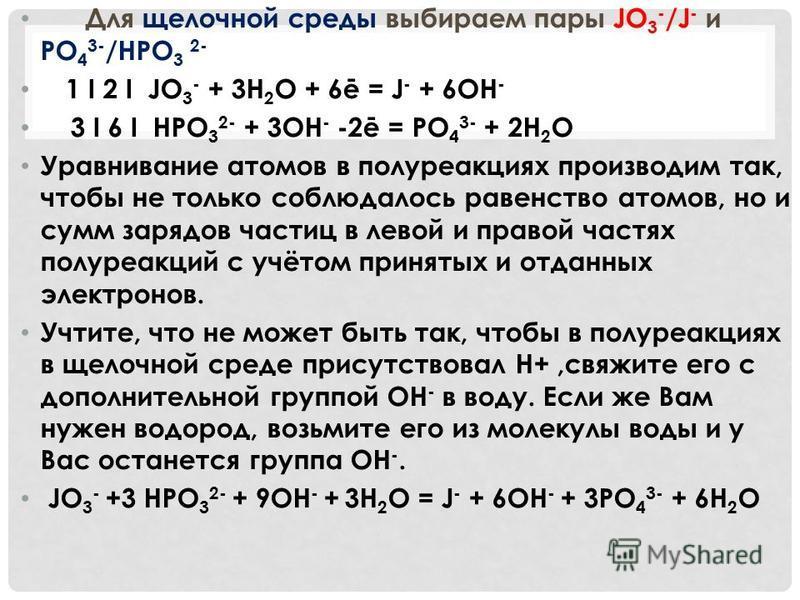 Для щелочной среды выбираем пары JO 3 - /J - и PO 4 3- /HPO 3 2- 1 I 2 I JO 3 - + 3H 2 O + 6ē = J - + 6OH - 3 I 6 I HPO 3 2- + 3OH - -2ē = PO 4 3- + 2H 2 O Уравнивание атомов в полу реакциях производим так, чтобы не только соблюдалось равенство атомо
