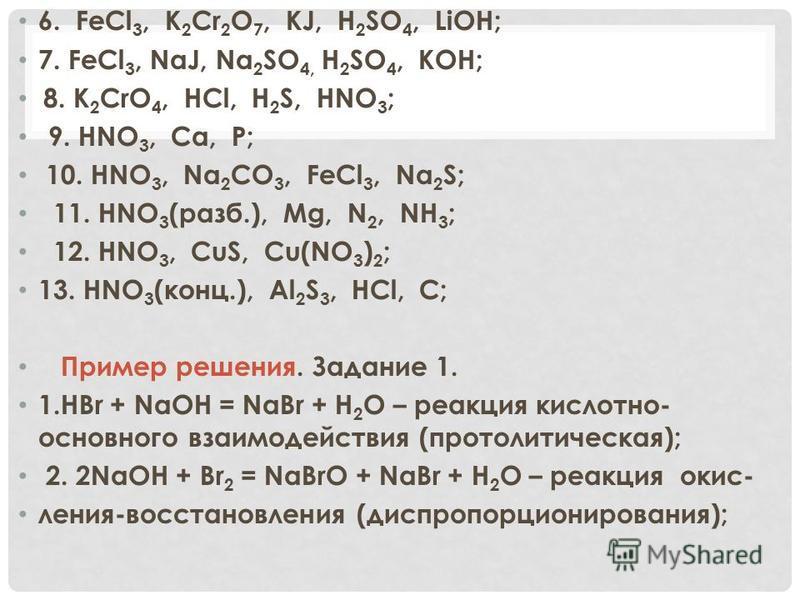 6. FeCl 3, K 2 Cr 2 O 7, KJ, H 2 SO 4, LiOH; 7. FeCl 3, NaJ, Na 2 SO 4, H 2 SO 4, KOH; 8. K 2 CrO 4, HCl, H 2 S, HNO 3 ; 9. HNO 3, Ca, P; 10. HNO 3, Na 2 CO 3, FeCl 3, Na 2 S; 11. HNO 3 (разб.), Mg, N 2, NH 3 ; 12. HNO 3, CuS, Cu(NO 3 ) 2 ; 13. HNO 3