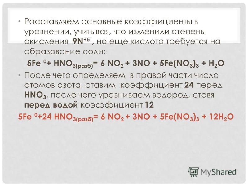 Расставляем основные коэффициенты в уравнении, учитывая, что изменили степень окисления 9N +5, но еще кислота требуется на образование соли: 5Fe 0 + HNO 3(разб) = 6 NO 2 + 3NO + 5Fe(NO 3 ) 3 + H 2 O После чего определяем в правой части число атомов а