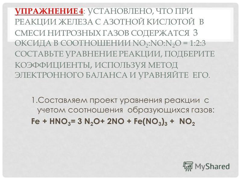 УПРАЖНЕНИЕ 4 : УСТАНОВЛЕНО, ЧТО ПРИ РЕАКЦИИ ЖЕЛЕЗА С АЗОТНОЙ КИСЛОТОЙ В СМЕСИ НИТРОЗНЫХ ГАЗОВ СОДЕРЖАТСЯ 3 ОКСИДА В СООТНОШЕНИИ NO 2 :NO:N 2 O = 1:2:3 СОСТАВЬТЕ УРАВНЕНИЕ РЕАКЦИИ, ПОДБЕРИТЕ КОЭФФИЦИЕНТЫ, ИСПОЛЬЗУЯ МЕТОД ЭЛЕКТРОННОГО БАЛАНСА И УРАВНЯЙ