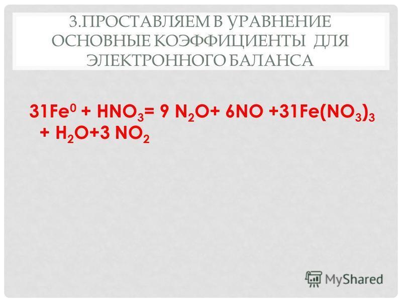 3. ПРОСТАВЛЯЕМ В УРАВНЕНИЕ ОСНОВНЫЕ КОЭФФИЦИЕНТЫ ДЛЯ ЭЛЕКТРОННОГО БАЛАНСА 31Fe 0 + HNO 3 = 9 N 2 О+ 6NO +31Fe(NO 3 ) 3 + H 2 O+3 NO 2