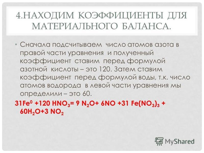4. НАХОДИМ КОЭФФИЦИЕНТЫ ДЛЯ МАТЕРИАЛЬНОГО БАЛАНСА. Сначала подсчитываем число атомов азота в правой части уравнения и полученный коэффициент ставим перед формулой азотной кислоты – это 120. Затем ставим коэффициент перед формулой воды, т.к. число ато