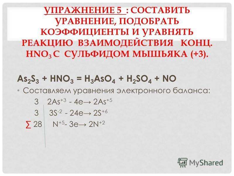 УПРАЖНЕНИЕ 5 : СОСТАВИТЬ УРАВНЕНИЕ, ПОДОБРАТЬ КОЭФФИЦИЕНТЫ И УРАВНЯТЬ РЕАКЦИЮ ВЗАИМОДЕЙСТВИЯ КОНЦ. HNO 3 С СУЛЬФИДОМ МЫШЬЯКА (+3). As 2 S 3 + HNO 3 = H 3 AsO 4 + H 2 SO 4 + NO Составляем уравнения электронного баланса: 3 2As +3 - 4e 2As +5 3 3S -2 -