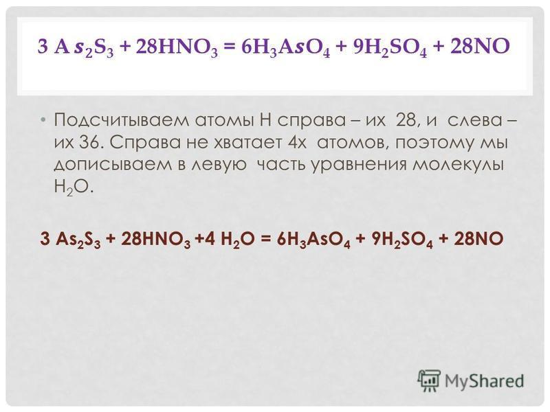 3 A 2 S 3 + 28HNO 3 = 6H 3 AO 4 + 9H 2 SO 4 + 28NO Подсчитываем атомы Н справа – их 28, и слева – их 36. Справа не хватает 4 х атомов, поэтому мы дописываем в левую часть уравнения молекулы H 2 O. 3 As 2 S 3 + 28HNO 3 +4 H 2 O = 6H 3 AsO 4 + 9H 2 SO