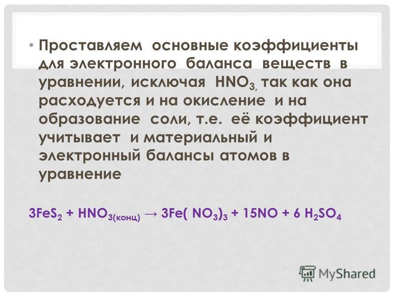 Проставляем основные коэффициенты для электронного баланса веществ в уравнении, исключая HNO 3, так как она расходуется и на окисление и на образование соли, т.е. её коэффициент учитывает и материальный и электронный балансы атомов в уравнение 3FeS 2