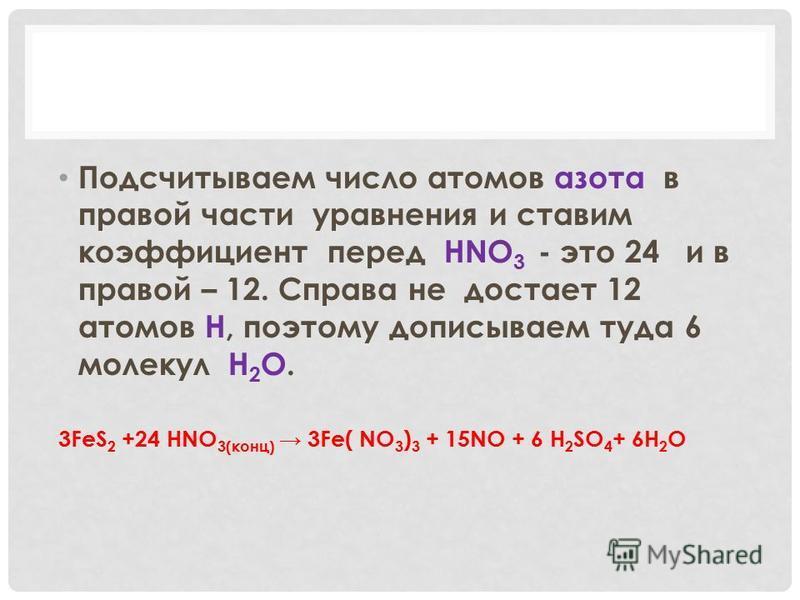 Подсчитываем число атомов азота в правой части уравнения и ставим коэффициент перед HNO 3 - это 24 и в правой – 12. Справа не достает 12 атомов Н, поэтому дописываем туда 6 молекул H 2 O. 3FeS 2 +24 HNO 3(конц) 3Fe( NO 3 ) 3 + 15NO + 6 H 2 SO 4 + 6H