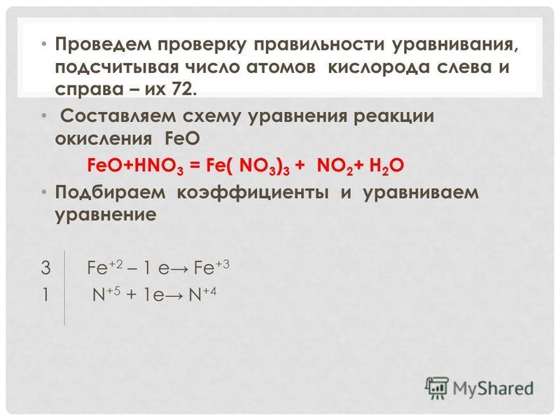 Проведем проверку правильности уравнивания, подсчитывая число атомов кислорода слева и справа – их 72. Составляем схему уравнения реакции окисления FeO FeO+HNO 3 = Fe( NO 3 ) 3 + NO 2 + H 2 O Подбираем коэффициенты и уравниваем уравнение 3 Fe +2 – 1