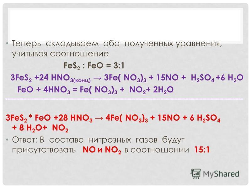 Теперь складываем оба полученных уравнения, учитывая соотношение FeS 2 : FeO = 3:1 3FeS 2 +24 HNO 3(конц) 3Fe( NO 3 ) 3 + 15NO + H 2 SO 4 +6 H 2 O FeO + 4HNO 3 = Fe( NO 3 ) 3 + NO 2 + 2H 2 O ___________________________________________________________