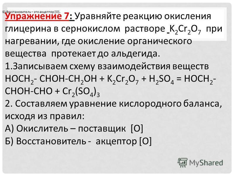 Упражнение 7: Уравняйте реакцию окисления глицерина в сернокислом растворе K 2 Cr 2 O 7 при нагревании, где окисление органического вещества протекает до альдегида. 1. Записываем схему взаимодействия веществ HOCH 2 - CHOH-CH 2 OH + K 2 Cr 2 O 7 + H 2