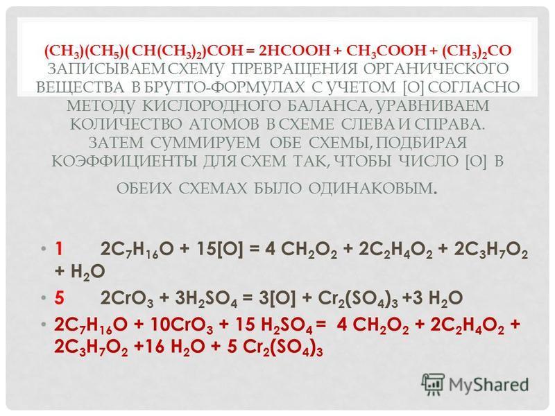 (CH 3 )(CH 5 )( CH(CH 3 ) 2 )COH = 2HCOOH + CH 3 COOH + (CH 3 ) 2 CO ЗАПИСЫВАЕМ СХЕМУ ПРЕВРАЩЕНИЯ ОРГАНИЧЕСКОГО ВЕЩЕСТВА В БРУТТО-ФОРМУЛАХ С УЧЕТОМ [O] СОГЛАСНО МЕТОДУ КИСЛОРОДНОГО БАЛАНСА, УРАВНИВАЕМ КОЛИЧЕСТВО АТОМОВ В СХЕМЕ СЛЕВА И СПРАВА. ЗАТЕМ С