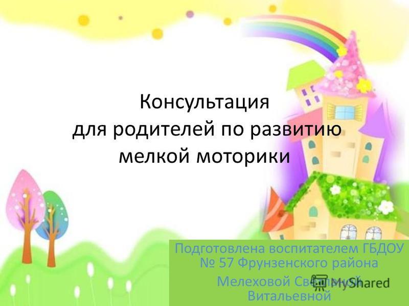 Консультация для родителей по развитию мелкой моторики Подготовлена воспитателем ГБДОУ 57 Фрунзенского района Мелеховой Светланой Витальевной