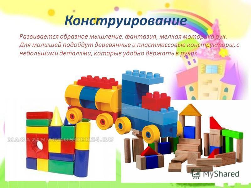 Конструирование Развивается образное мышление, фантазия, мелкая моторика рук. Для малышей подойдут деревянные и пластмассовые конструкторы, с небольшими деталями, которые удобно держать в руках.