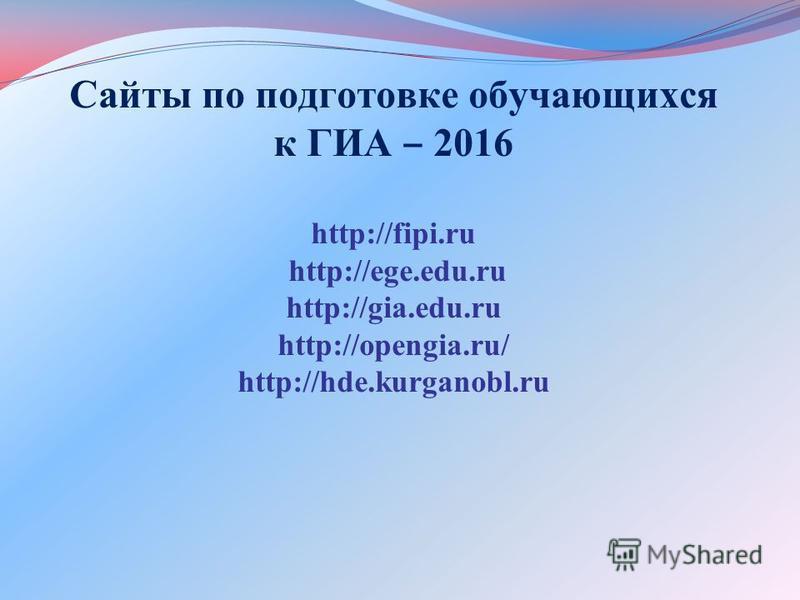 Сайты по подготовке обучающихся к ГИА 2016 http://fipi.ru http://ege.edu.ru http://gia.edu.ru http://opengia.ru/ http://hde.kurganobl.ru