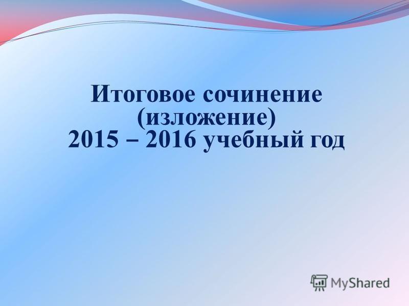 Итоговое сочинение (изложение) 2015 2016 учебный год