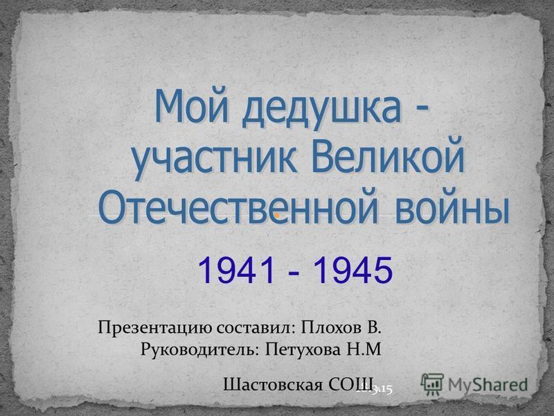 18.3.15 1941 - 1945 Презентацию составил: Плохов В. Руководитель: Петухова Н.М Шастовская СОШ.
