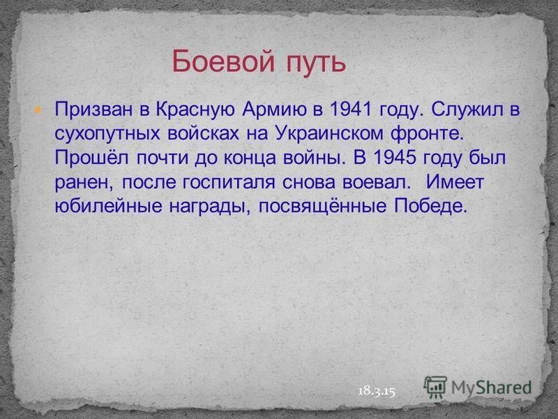 18.3.15 Боевой путь Призван в Красную Армию в 1941 году. Служил в сухопутных войсках на Украинском фронте. Прошёл почти до конца войны. В 1945 году был ранен, после госпиталя снова воевал. Имеет юбилейные награды, посвящённые Победе.