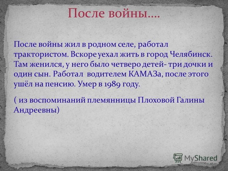 После войны жил в родном селе, работал трактористом. Вскоре уехал жить в город Челябинск. Там женился, у него было четверо детей- три дочки и один сын. Работал водителем КАМАЗа, после этого ушёл на пенсию. Умер в 1989 году. ( из воспоминаний племянни