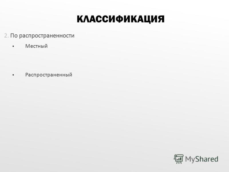 2. По распространенности Местный Распространенный КЛАССИФИКАЦИЯ