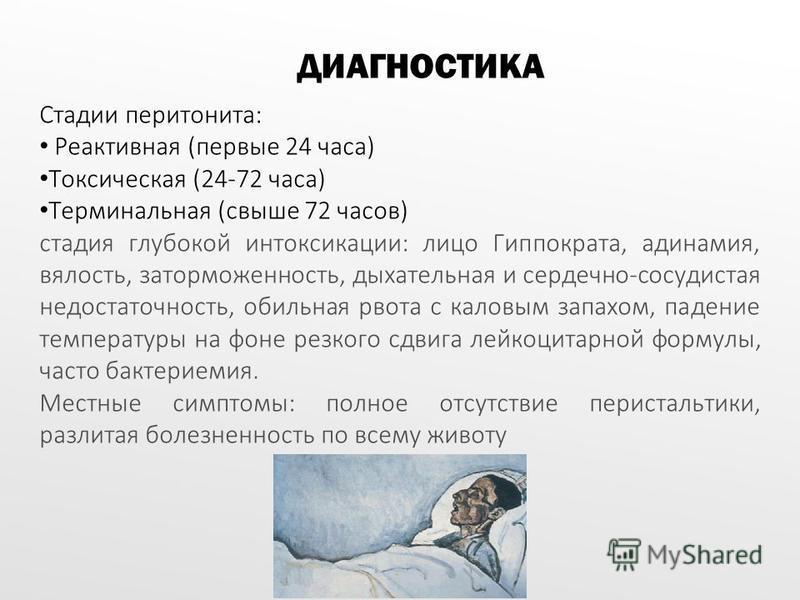 Стадии перитонита: Реактивная (первые 24 часа) Токсическая (24-72 часа) Терминальная (свыше 72 часов) стадия глубокой интоксикации: лицо Гиппократа, адинамия, вялость, заторможенность, дыхательная и сердечно-сосудистая недостаточность, обильная рвота
