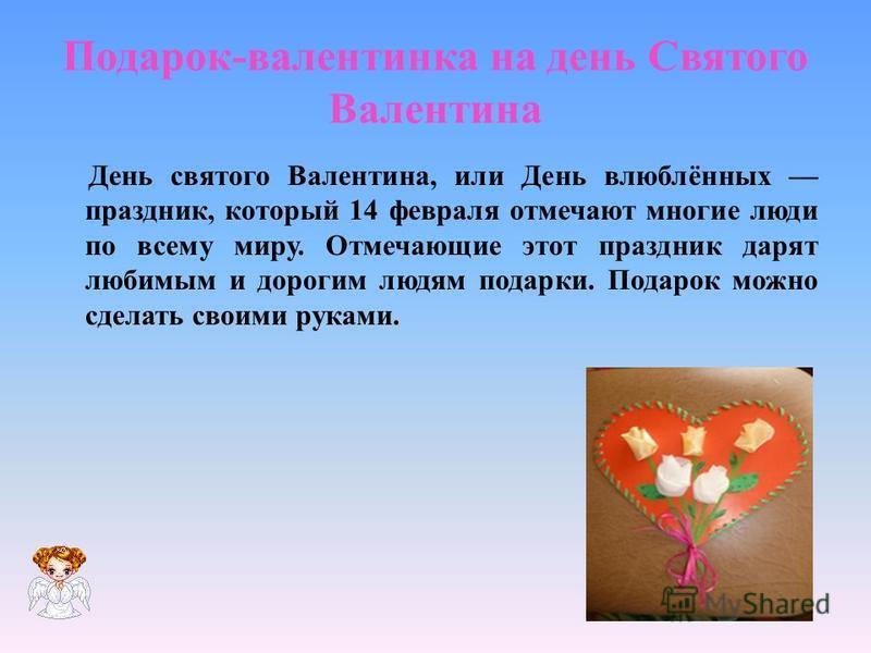 Подарок-валентинка на день Святого Валентина День святого Валентина, или День влюблённых праздник, который 14 февраля отмечают многие люди по всему миру. Отмечающие этот праздник дарят любимым и дорогим людям подарки. Подарок можно сделать своими рук