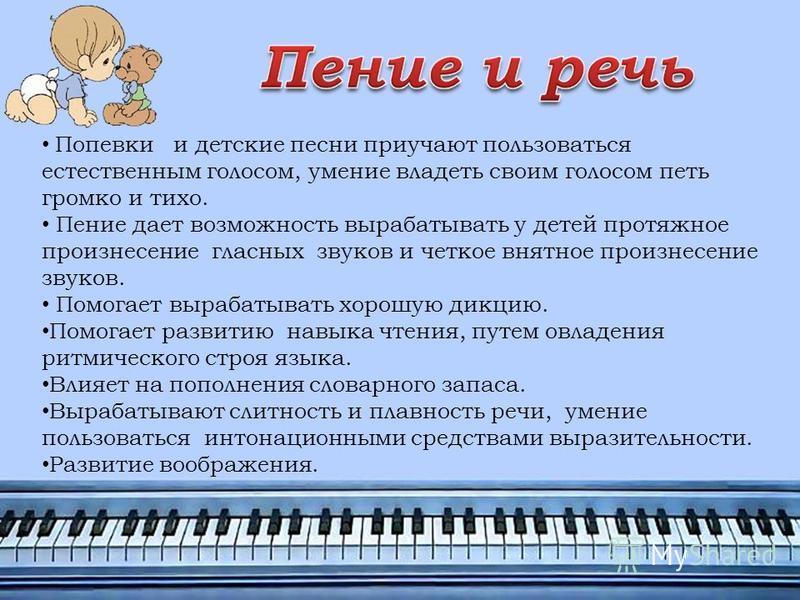 Попевки и детские песни приучают пользоваться естественным голосом, умение владеть своим голосом петь громко и тихо. Пение дает возможность вырабатывать у детей протяжное произнесение гласных звуков и четкое внятное произнесение звуков. Помогает выра