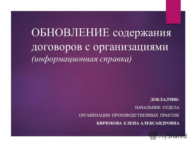 ОБНОВЛЕНИЕ содержания договоров с организациями (информационная справка) ДОКЛАДЧИК: НАЧАЛЬНИК ОТДЕЛА ОРГАНИЗАЦИИ ПРОИЗВОДСТВЕННЫХ ПРАКТИК БИРЮКОВА ЕЛЕНА АЛЕКСАНДРОВНА