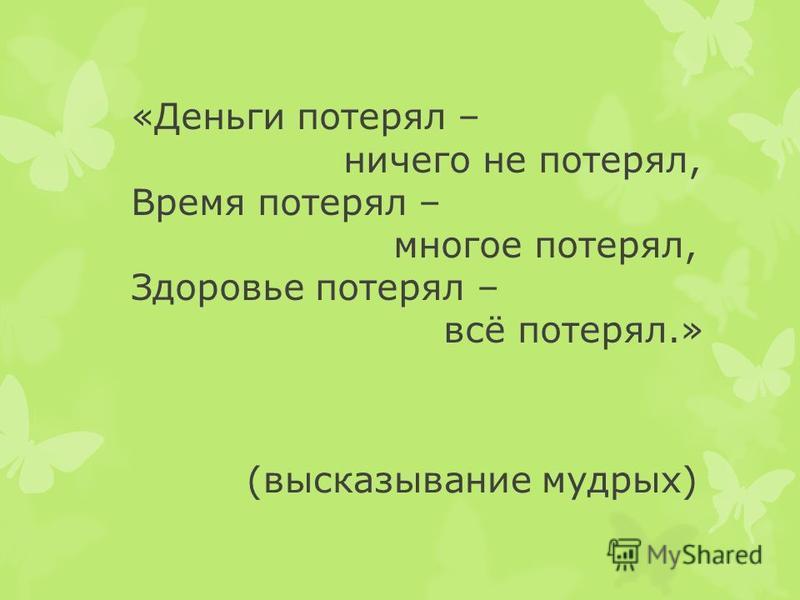 «Деньги потерял – ничего не потерял, Время потерял – многое потерял, Здоровье потерял – всё потерял.» (высказывание мудрых)