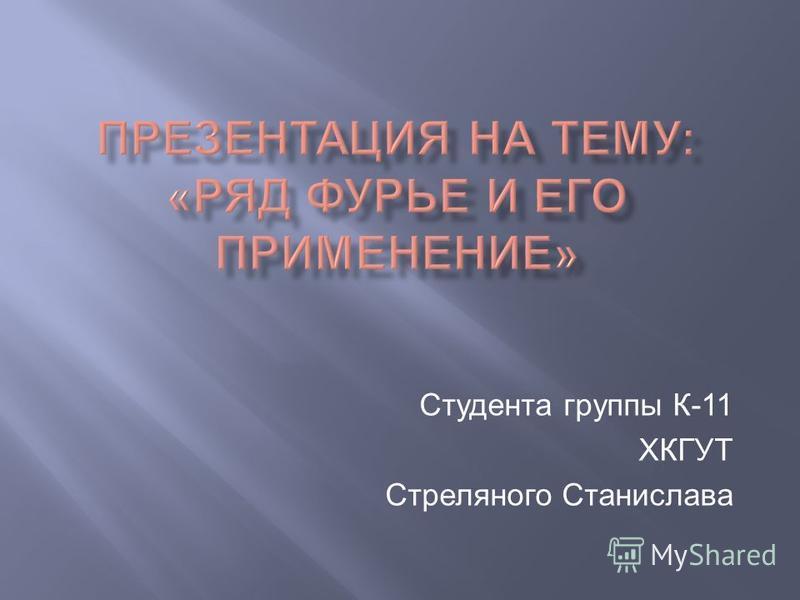 Студента группы К-11 ХКГУТ Стреляного Станислава