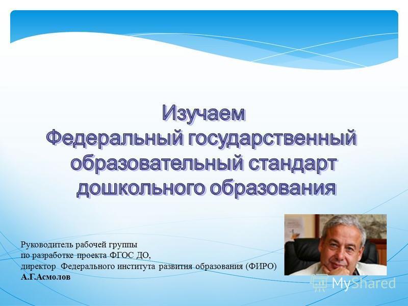 Руководитель рабочей группы по разработке проекта ФГОС ДО, директор Федерального института развития образования (ФИРО) А.Г.Асмолов