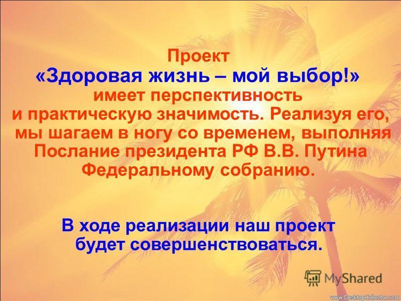 Проект «Здоровая жизнь – мой выбор!» имеет перспективность и практическую значимость. Реализуя его, мы шагаем в ногу со временем, выполняя Послание президента РФ В.В. Путина Федеральному собранию. В ходе реализации наш проект будет совершенствоваться