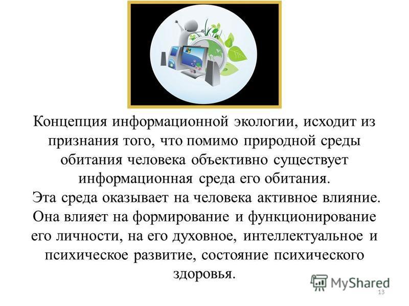Концепция информационной экологии, исходит из признания того, что помимо природной среды обитания человека объективно существует информационная среда его обитания. Эта среда оказывает на человека активное влияние. Она влияет на формирование и функцио