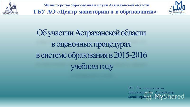 Об участии Астраханской области в оценочных процедурах в системе образования в 2015-2016 учебном году И.Г. Ли, заместитель директора ГБУ АО «Центр мониторинга в образовании»