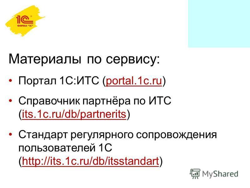 Материалы по сервису: Портал 1С:ИТС (portal.1c.ru) Справочник партнёра по ИТС (its.1c.ru/db/partnerits) Стандарт регулярного сопровождения пользователей 1С (http://its.1c.ru/db/itsstandart)
