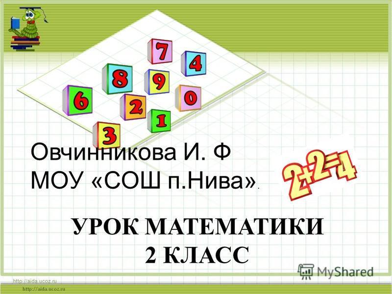 УРОК МАТЕМАТИКИ 2 КЛАСС http://aida.ucoz.ru Овчинникова И. Ф МОУ «СОШ п.Нива».