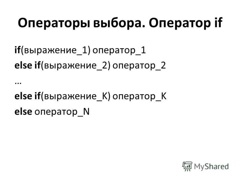 Операторы выбора. Оператор if if(выражение_1) оператор_1 else if(выражение_2) оператор_2 … else if(выражение_K) оператор_K else оператор_N