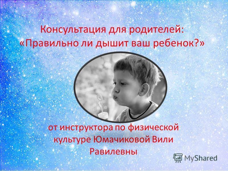Консультация для родителей: «Правильно ли дышит ваш ребенок?» от инструктора по физической культуре Юмачиковой Вили Равилевны