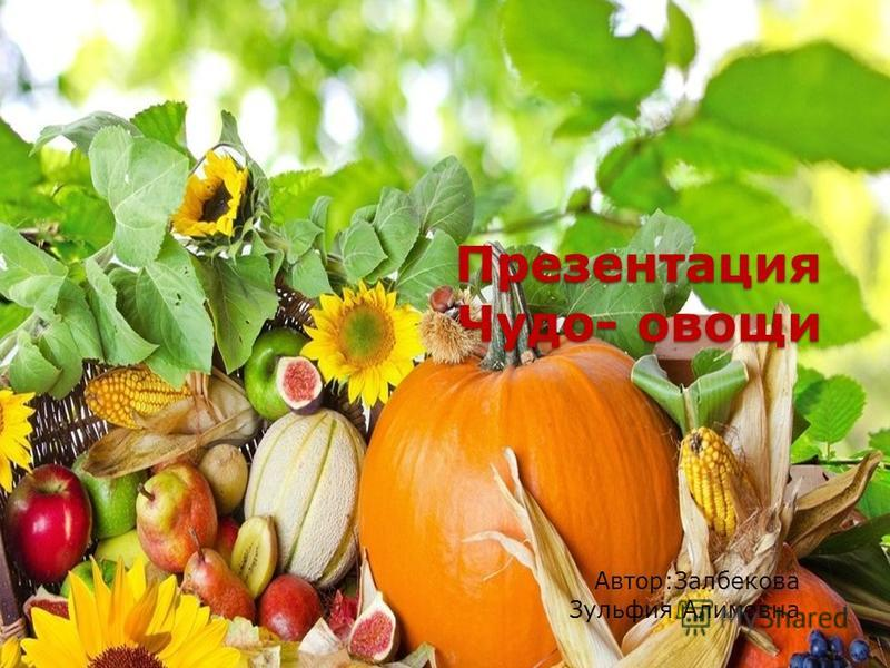Презентация Чудо- овощи Автор:Залбекова Зульфия Алимовна