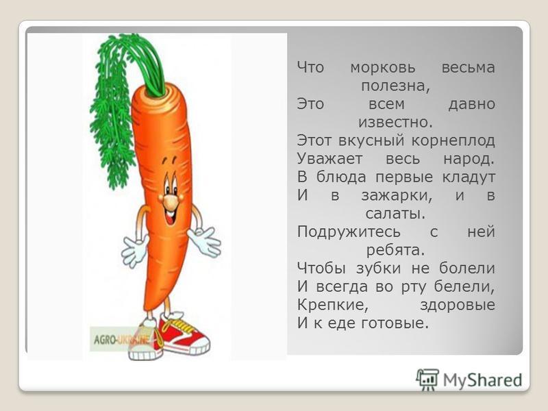 Что морковь весьма полезна, Это всем давно известно. Этот вкусный корнеплод Уважает весь народ. В блюда первые кладут И в зажарки, и в салаты. Подружитесь с ней ребята. Чтобы зубки не болели И всегда во рту белели, Крепкие, здоровые И к еде готовые.