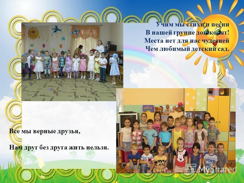Учим мы стихи и песни В нашей группе дошколят! Места нет для нас чудесней Чем любимый детский сад. Все мы верные друзья, Нам друг без друга жить нельзя.