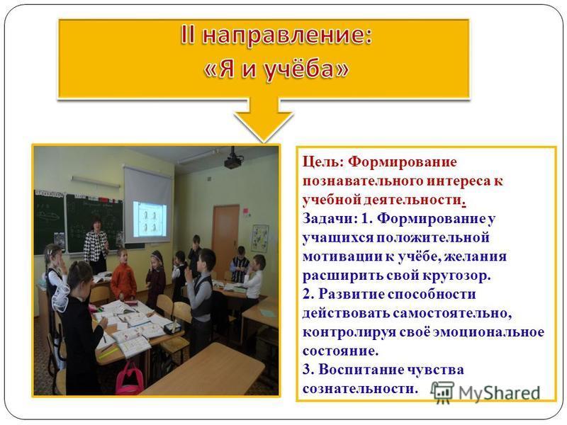 Цель: Формирование познавательного интереса к учебной деятельности. Задачи: 1. Формирование у учащихся положительной мотивации к учёбе, желания расширить свой кругозор. 2. Развитие способности действовать самостоятельно, контролируя своё эмоционально