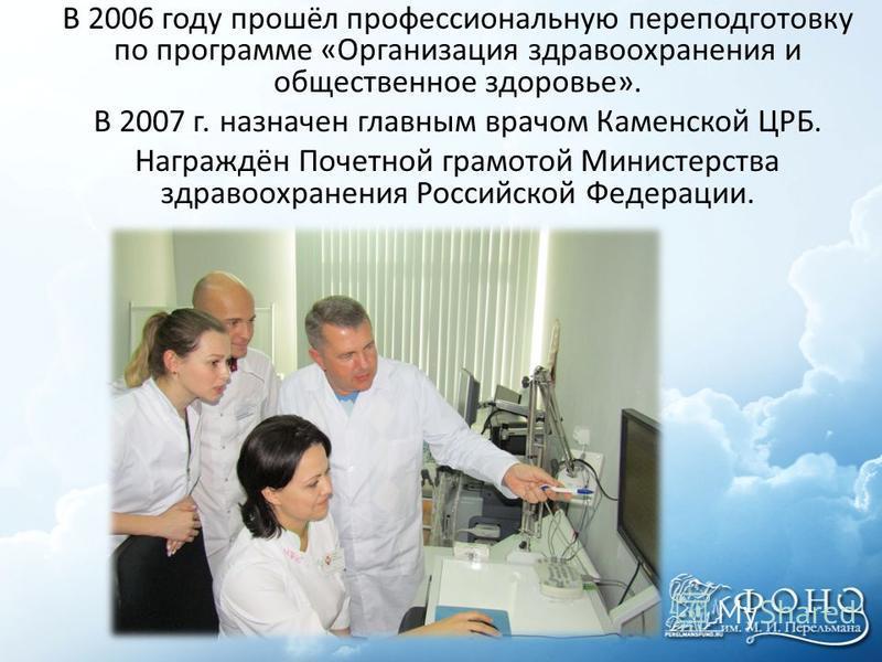 В 2006 году прошёл профессиональную переподготовку по программе «Организация здравоохранения и общественное здоровье». В 2007 г. назначен главным врачом Каменской ЦРБ. Награждён Почетной грамотой Министерства здравоохранения Российской Федерации.
