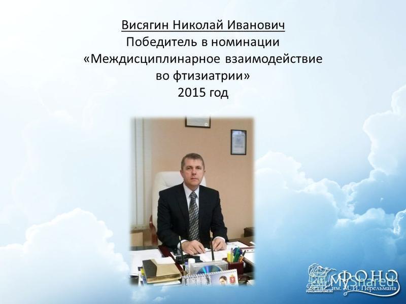 Висягин Николай Иванович Победитель в номинации «Междисциплинарное взаимодействие во фтизиатрии» 2015 год